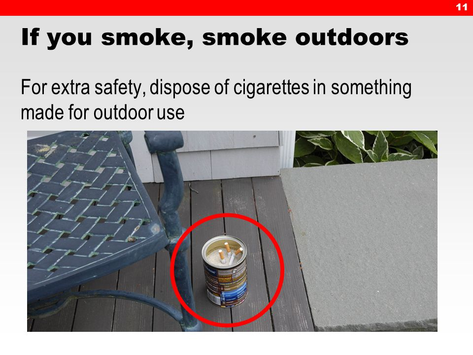 11 If you smoke, smoke outdoors For extra safety, dispose of cigarettes in something made for outdoor use