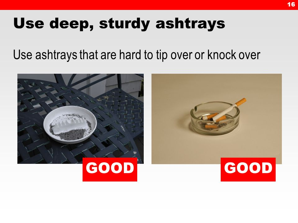 16 Use deep, sturdy ashtrays Use ashtrays that are hard to tip over or knock over GOOD