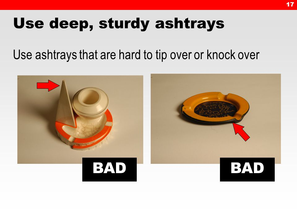 17 BAD Use deep, sturdy ashtrays Use ashtrays that are hard to tip over or knock over