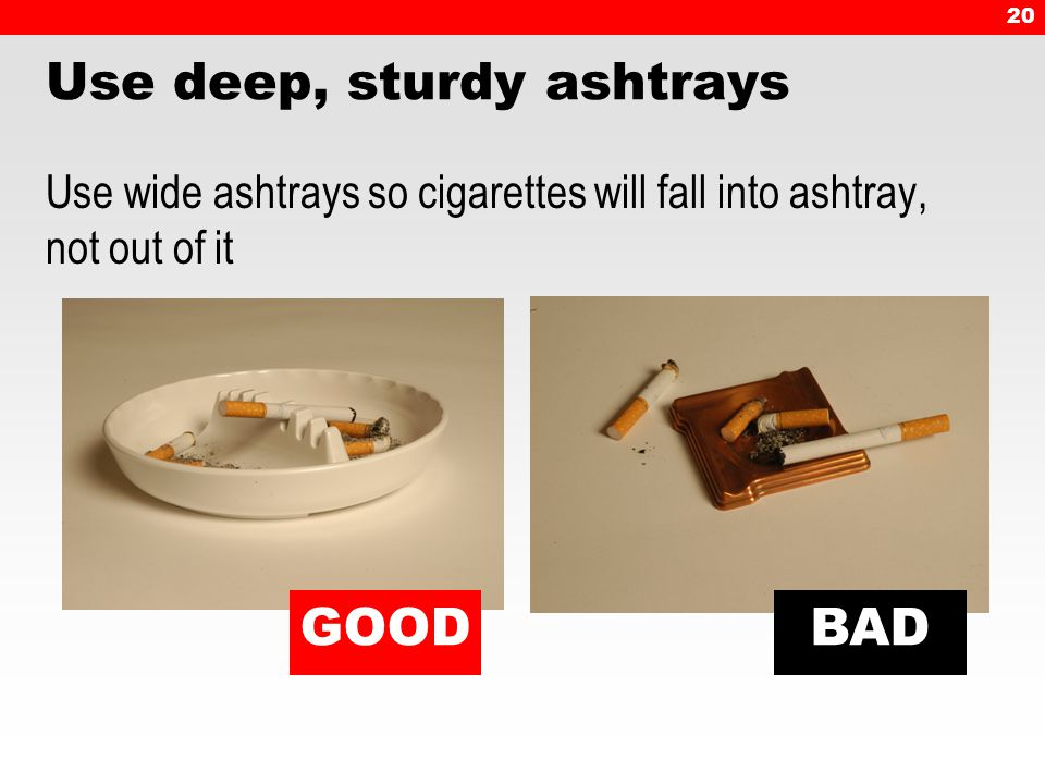 20 Use deep, sturdy ashtrays Use wide ashtrays so cigarettes will fall into ashtray, not out of it GOODBAD