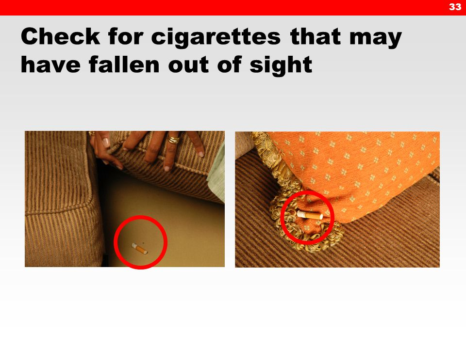 33 Check for cigarettes that may have fallen out of sight