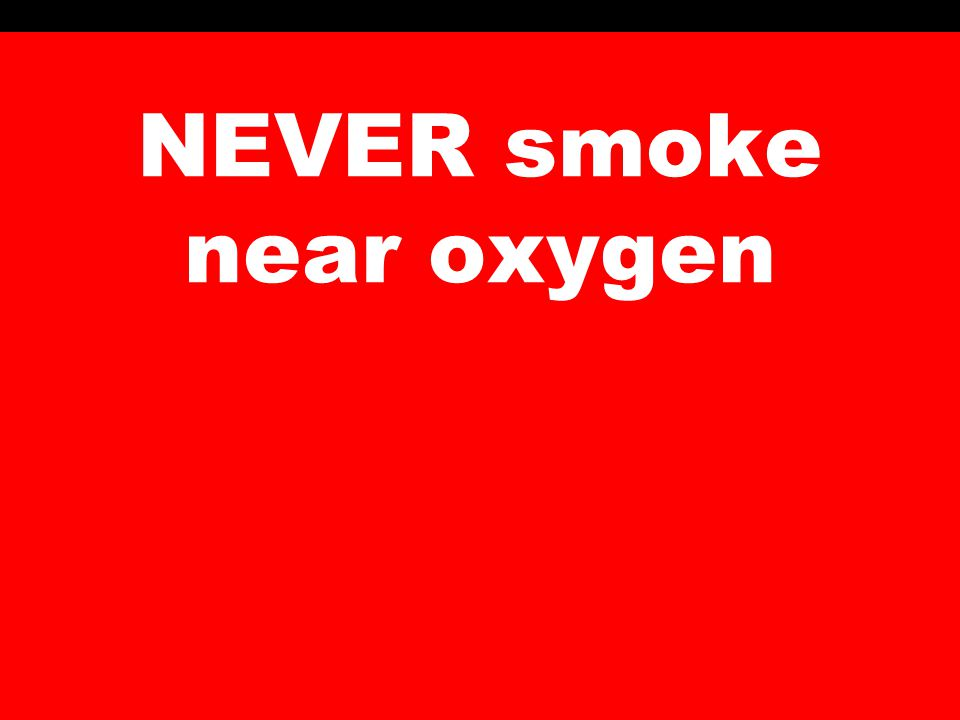 NEVER smoke near oxygen