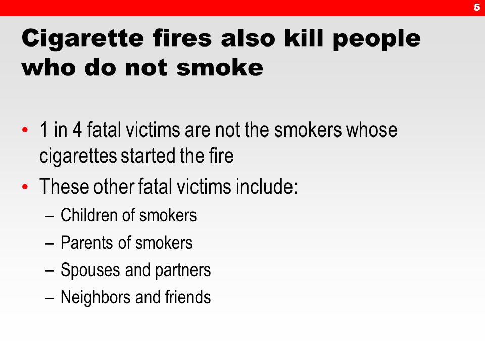 5 Cigarette fires also kill people who do not smoke 1 in 4 fatal victims are not the smokers whose cigarettes started the fire These other fatal victims include: –Children of smokers –Parents of smokers –Spouses and partners –Neighbors and friends