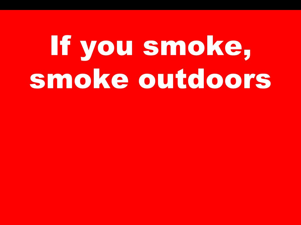 If you smoke, smoke outdoors