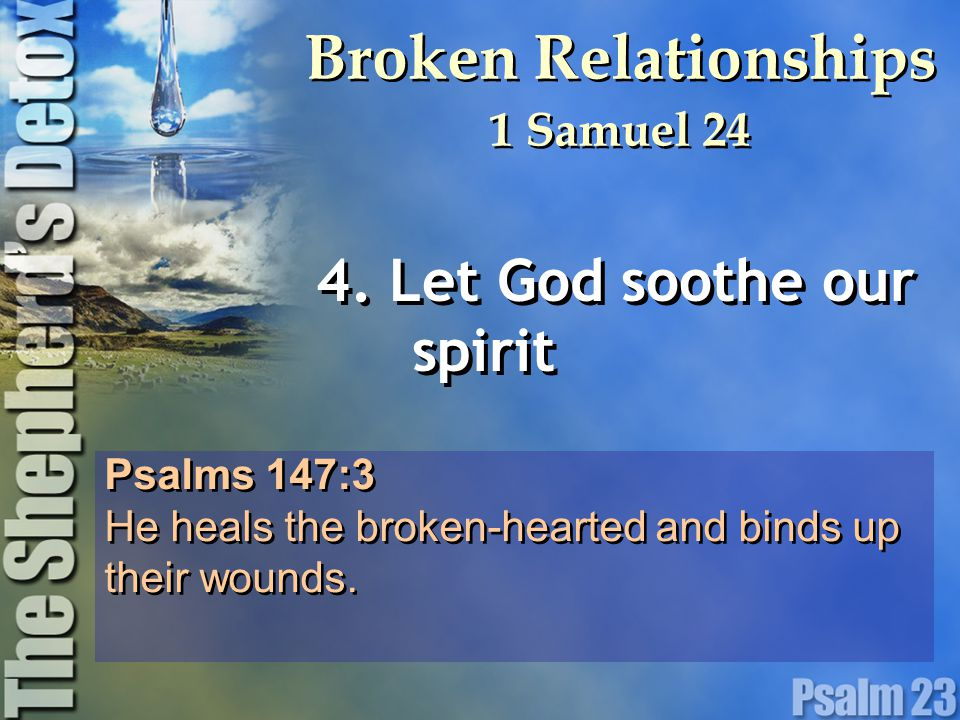 Psalms 147:3 He heals the broken-hearted and binds up their wounds. Psalms 147:3 He heals the broken-hearted and binds up their wounds. 4. Let God soo