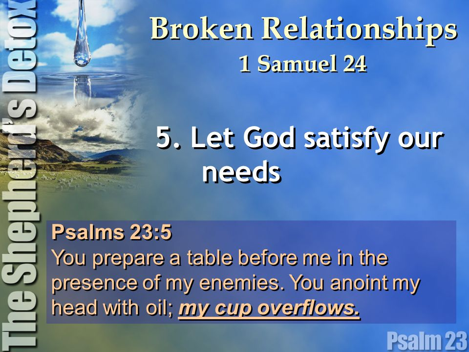 Psalms 23:5 You prepare a table before me in the presence of my enemies. You anoint my head with oil; my cup overflows. Psalms 23:5 You prepare a tabl