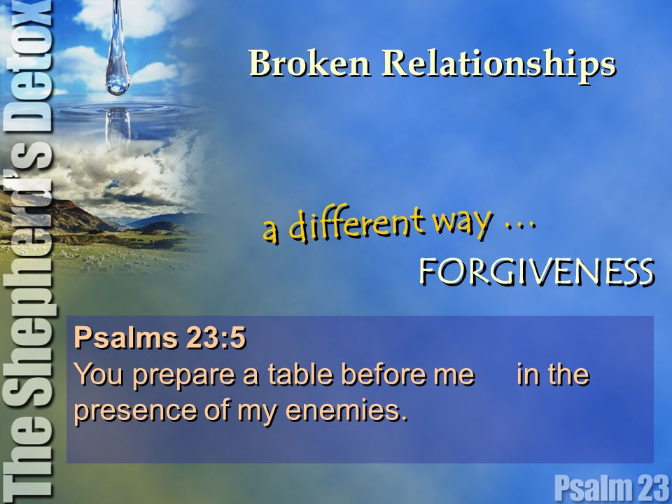 Broken Relationships Matthew 18:35 This is how my heavenly Father will treat each of you unless you forgive your brother from your heart. Matthew 18:35 This is how my heavenly Father will treat each of you unless you forgive your brother from your heart. a different way … FORGIVENESS