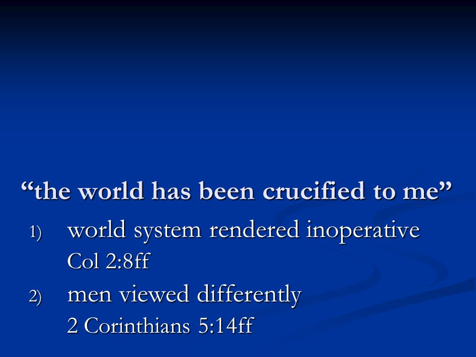 the world has been crucified to me 1) world system rendered inoperative Col 2:8ff 2) men viewed differently 2 Corinthians 5:14ff