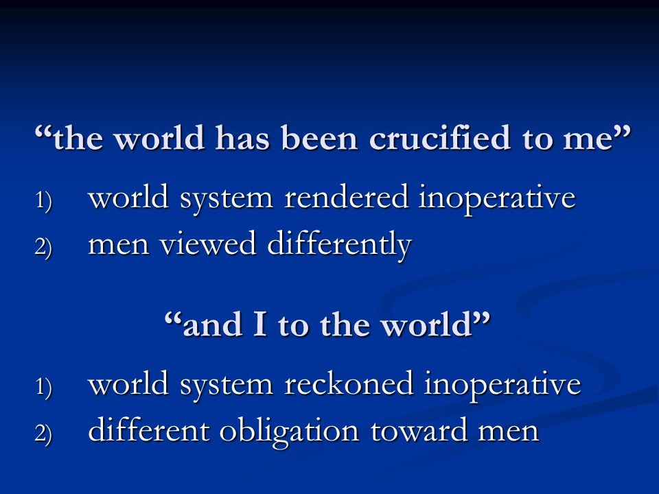and I to the world 1) world system reckoned inoperative 2) different obligation toward men the world has been crucified to me 1) world system rendered inoperative 2) men viewed differently