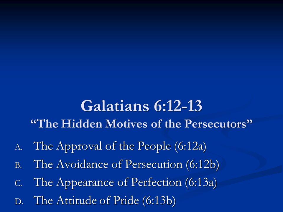 Galatians 6:12-13 The Hidden Motives of the Persecutors A.