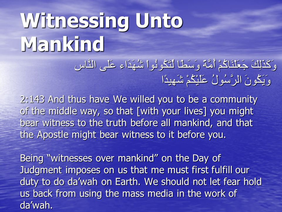 Witnessing Unto Mankind 2:143 And thus have We willed you to be a community of the middle way, so that [with your lives] you might bear witness to the truth before all mankind, and that the Apostle might bear witness to it before you.