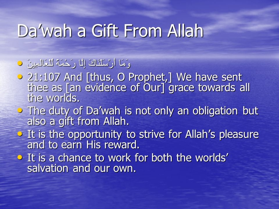 Da'wah a Gift From Allah وَمَا أَرْسَلْنَاكَ إِلَّا رَحْمَةً لِّلْعَالَمِينَ وَمَا أَرْسَلْنَاكَ إِلَّا رَحْمَةً لِّلْعَالَمِينَ 21:107 And [thus, O Prophet,] We have sent thee as [an evidence of Our] grace towards all the worlds.