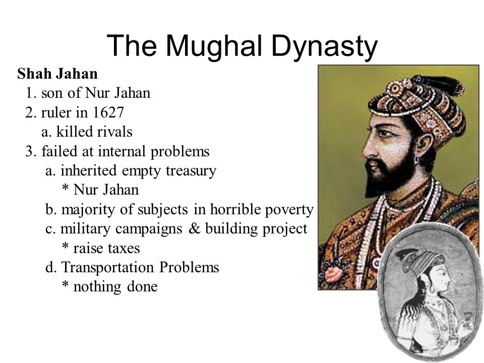 The Mughal Dynasty Jahangir - court fell into the hands of his wives a. Nur Jahan * used her position to increase her families wealth