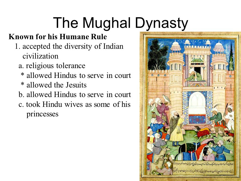 The Mughal Dynasty Known for his Humane Rule 1.accepted the diversity of Indian civilization a.