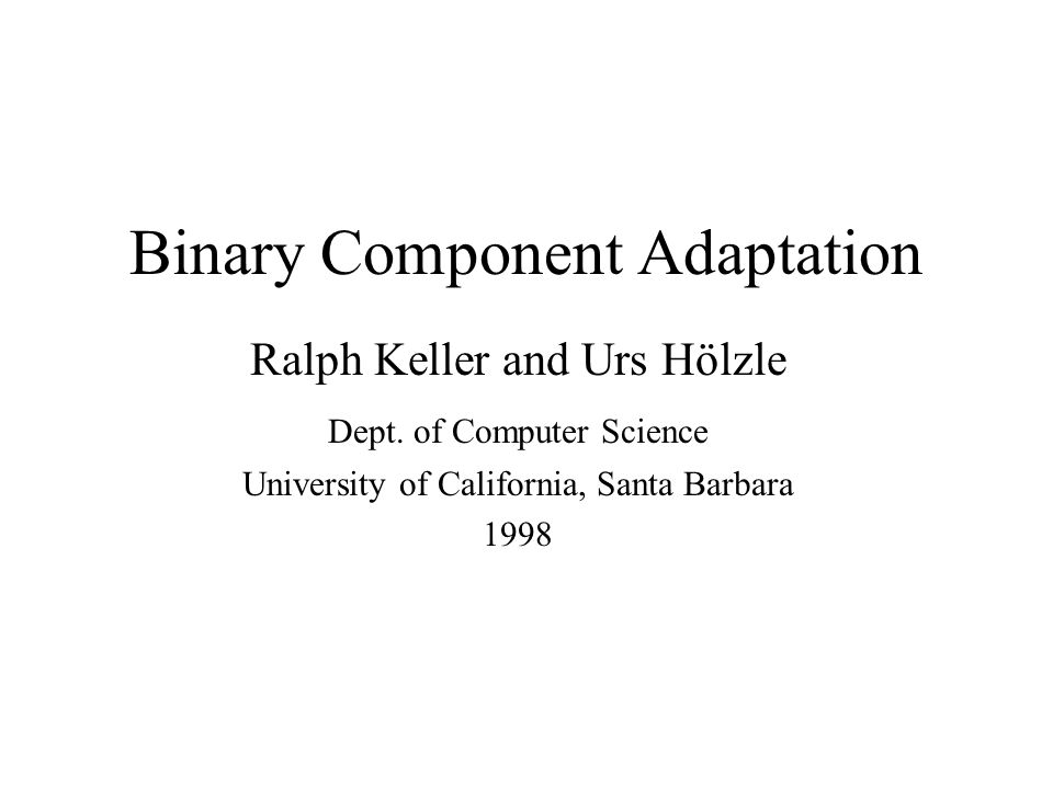 Binary Component Adaptation Ralph Keller and Urs Hölzle Dept.