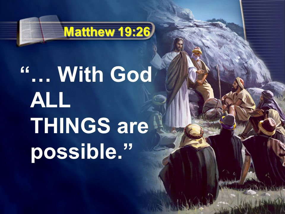 Matthew 19:26 … With God ALL THINGS are possible.