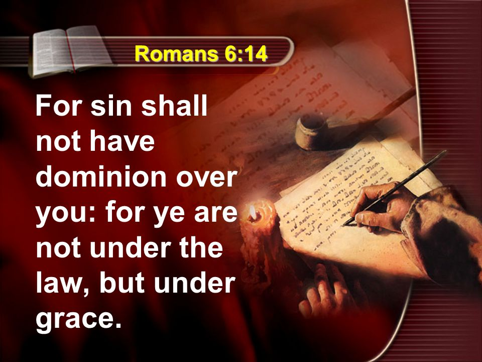 Romans 6:14 For sin shall not have dominion over you: for ye are not under the law, but under grace.