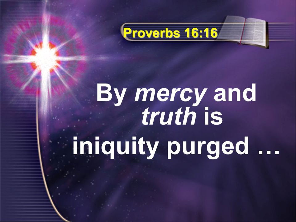 Proverbs 16:16 By mercy and truth is iniquity purged …