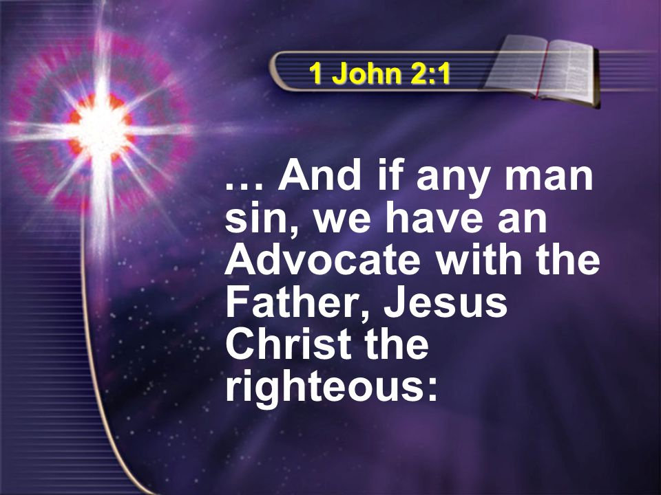 1 John 2:1 … And if any man sin, we have an Advocate with the Father, Jesus Christ the righteous:
