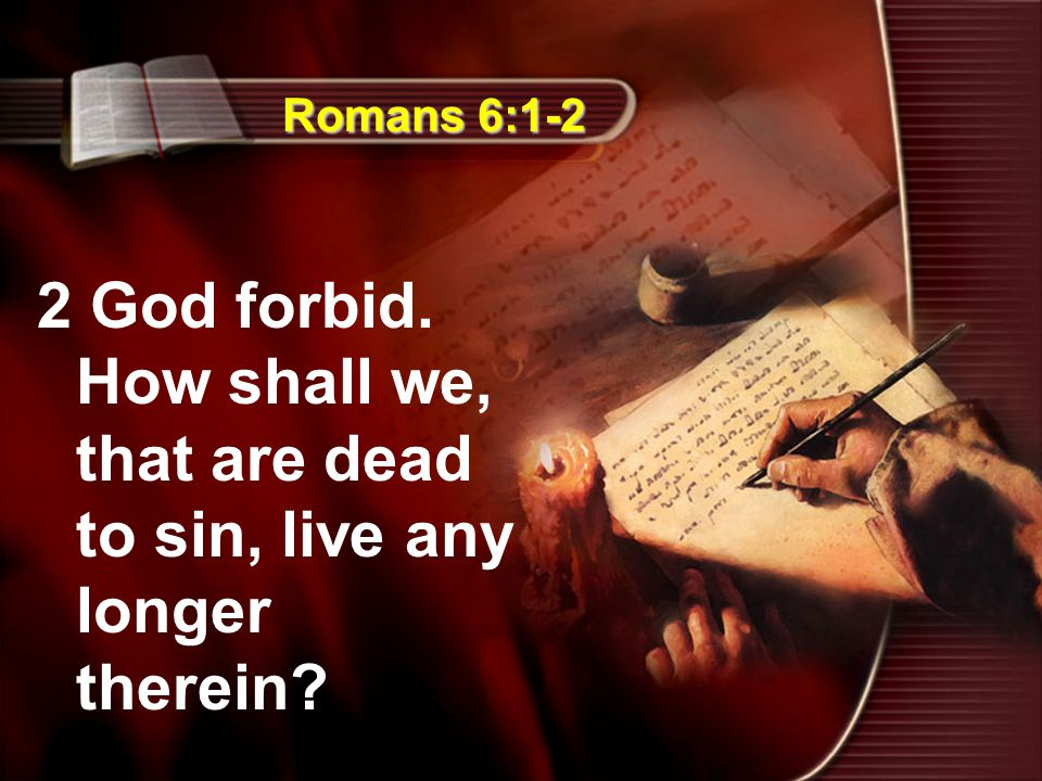 Romans 6:1-2 2 God forbid. How shall we, that are dead to sin, live any longer therein