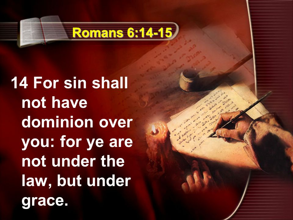 Romans 6:14-15 14 For sin shall not have dominion over you: for ye are not under the law, but under grace.