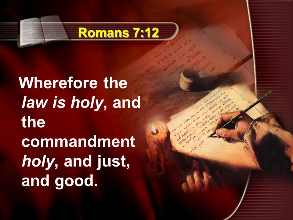 Romans 7:12 Wherefore the law is holy, and the commandment holy, and just, and good.