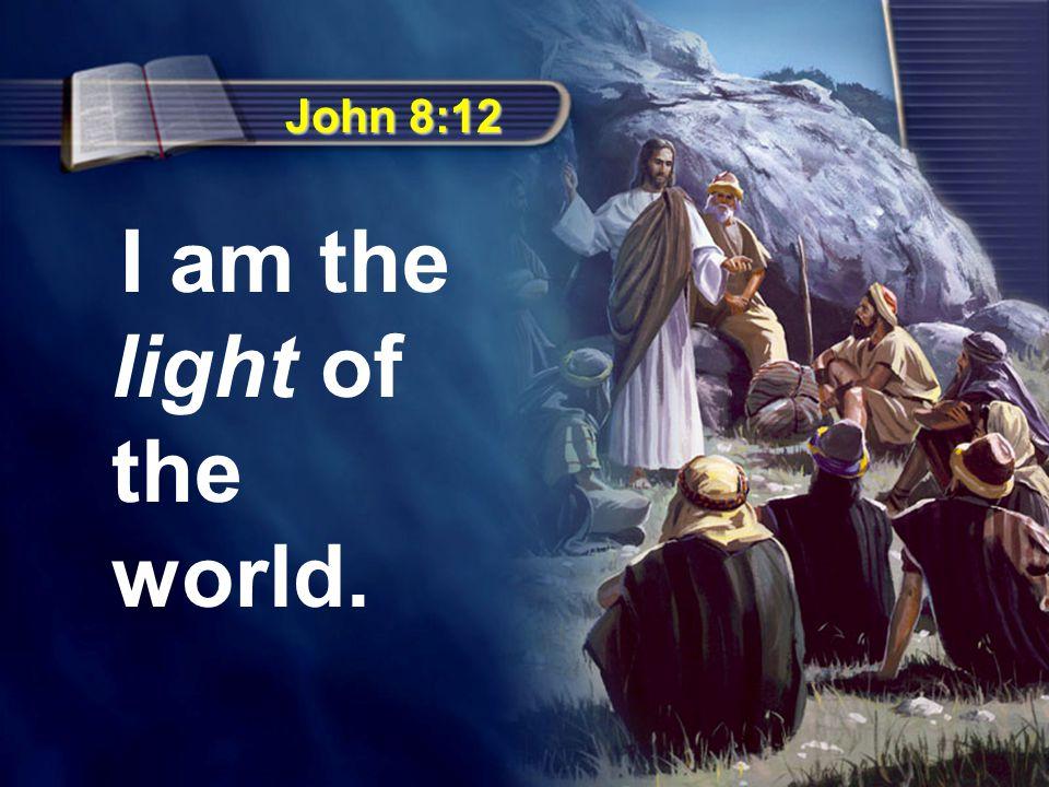 John 8:12 I am the light of the world.