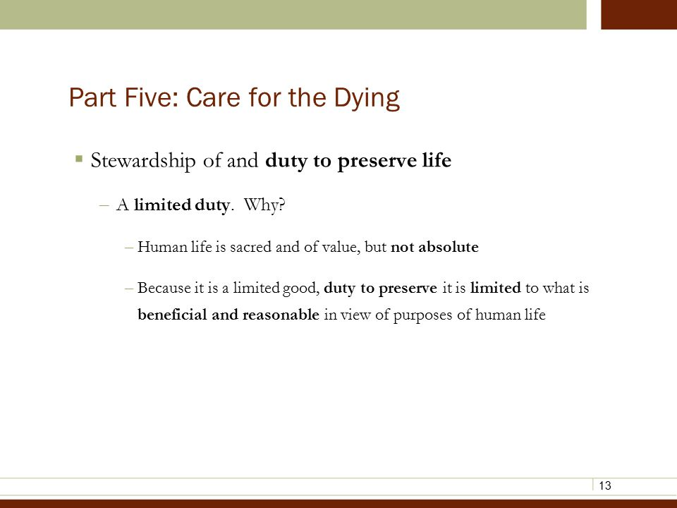 13 Part Five: Care for the Dying  Stewardship of and duty to preserve life – A limited duty.