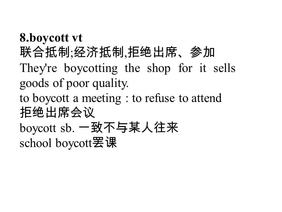 8.boycott vt 联合抵制 ; 经济抵制, 拒绝出席、参加 They're boycotting the shop for it sells goods of poor quality. to boycott a meeting : to refuse to attend 拒绝出席会议 bo