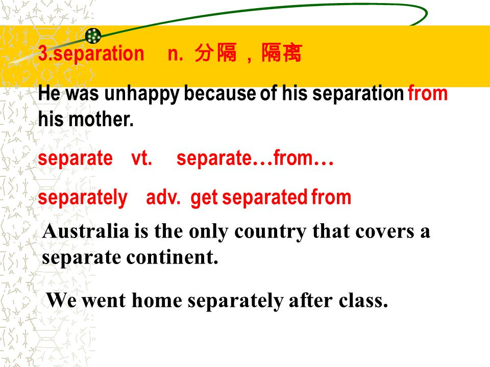 3.separation n. 分隔,隔离 He was unhappy because of his separation from his mother. separate vt. separate … from … separately adv. get separated from We w