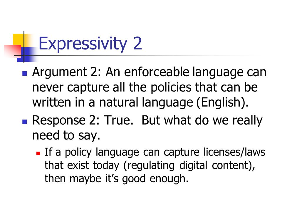Expressivity 2 Argument 2: An enforceable language can never capture all the policies that can be written in a natural language (English). Response 2:
