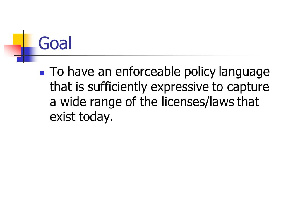 Goal To have an enforceable policy language that is sufficiently expressive to capture a wide range of the licenses/laws that exist today.