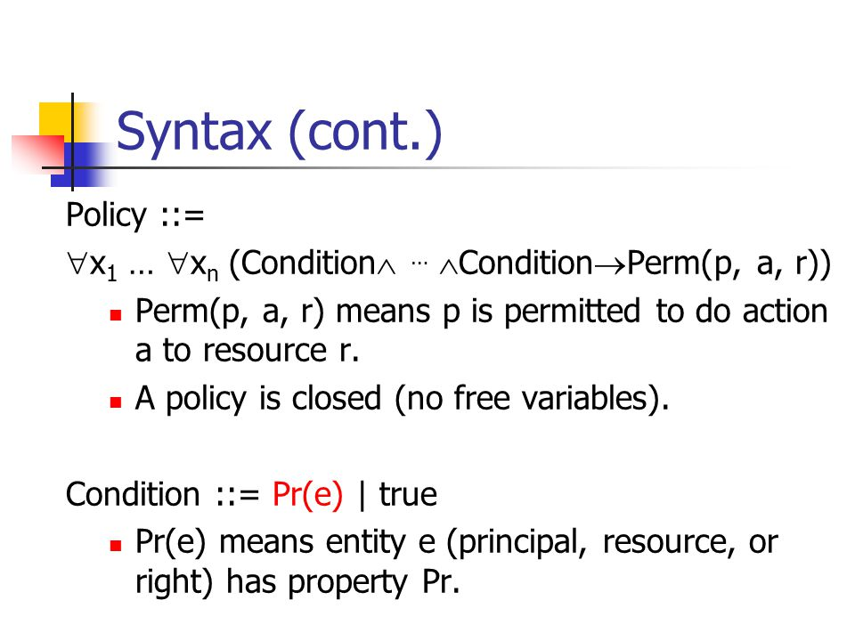Syntax (cont.) Policy ::=  x 1 …  x n (Condition  …  Condition  Perm(p, a, r)) Perm(p, a, r) means p is permitted to do action a to resource r. A