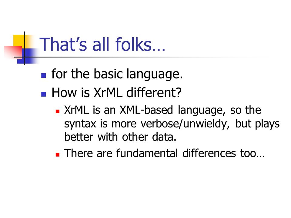 That's all folks… for the basic language. How is XrML different? XrML is an XML-based language, so the syntax is more verbose/unwieldy, but plays bett