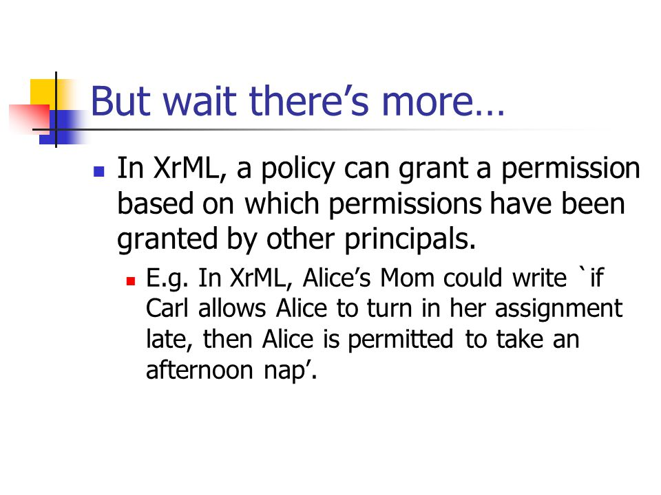 But wait there's more… In XrML, a policy can grant a permission based on which permissions have been granted by other principals. E.g. In XrML, Alice'