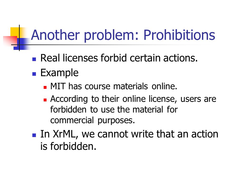 Another problem: Prohibitions Real licenses forbid certain actions. Example MIT has course materials online. According to their online license, users