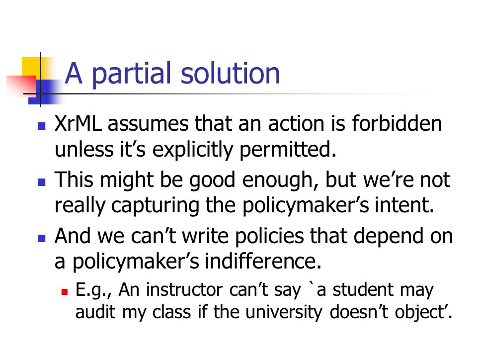 A partial solution XrML assumes that an action is forbidden unless it's explicitly permitted. This might be good enough, but we're not really capturin