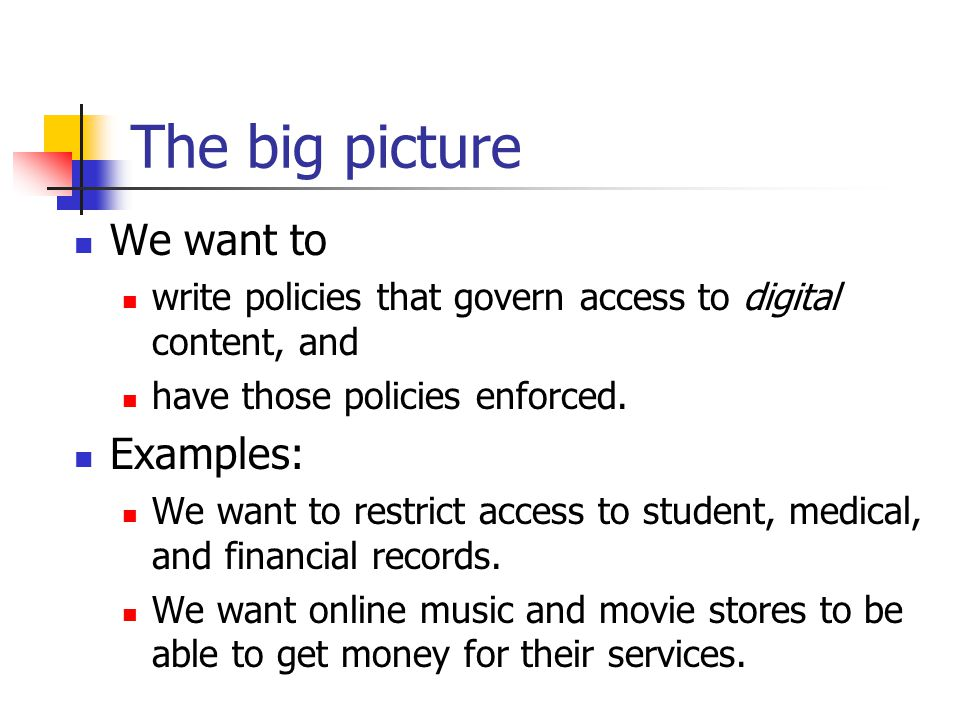 The big picture We want to write policies that govern access to digital content, and have those policies enforced. Examples: We want to restrict acces
