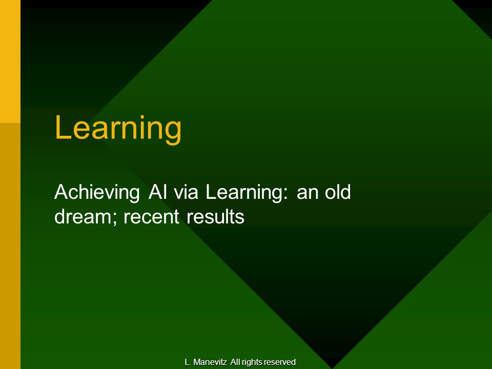 Learning Achieving AI via Learning: an old dream; recent results L. Manevitz All rights reserved