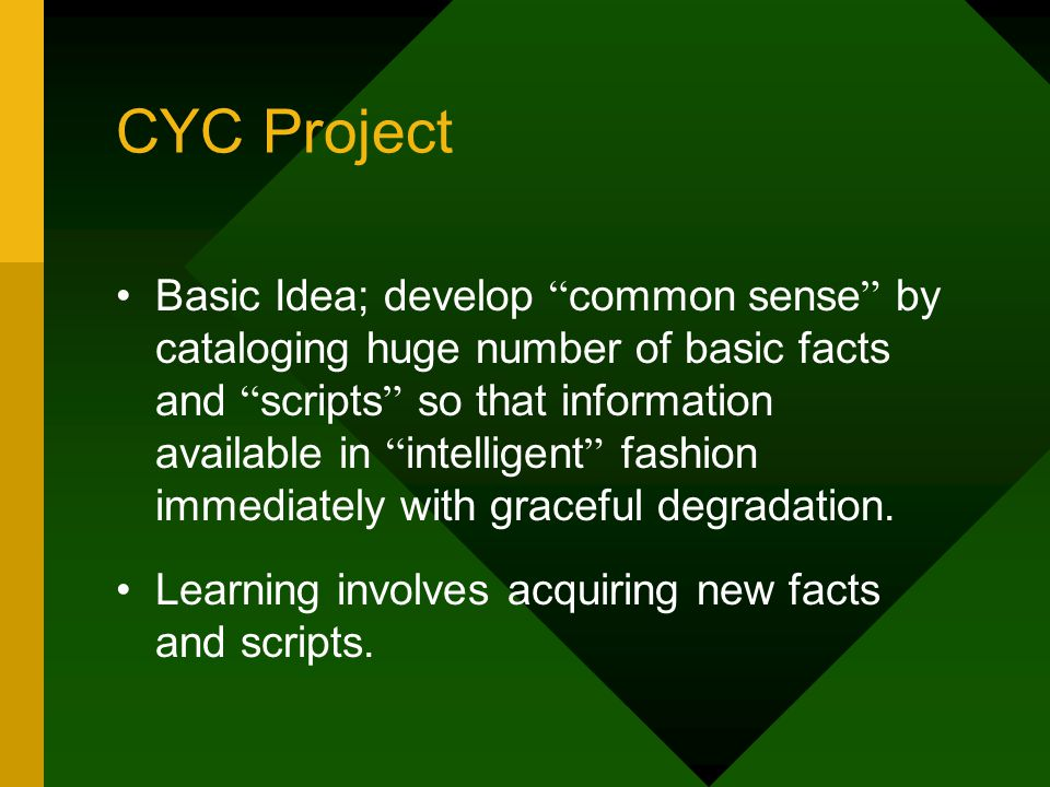 CYC Project Basic Idea; develop common sense by cataloging huge number of basic facts and scripts so that information available in intelligent fashion immediately with graceful degradation.