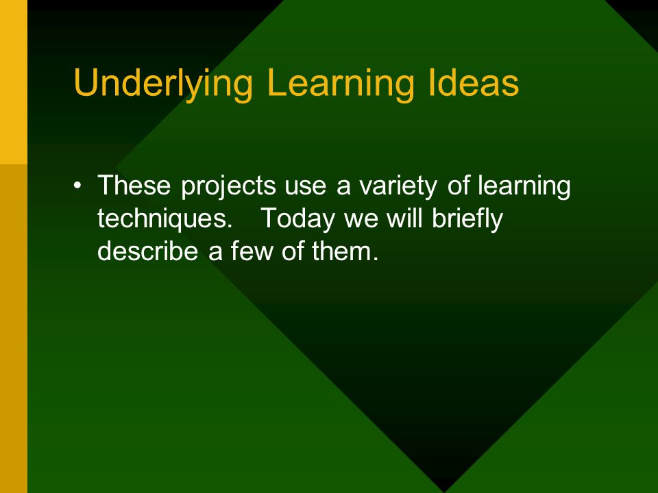 Underlying Learning Ideas These projects use a variety of learning techniques.