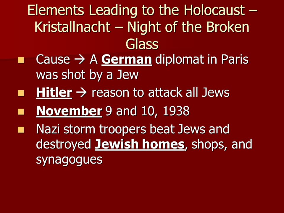 Elements Leading to the Holocaust – Kristallnacht – Night of the Broken Glass Cause  A German diplomat in Paris was shot by a Jew Cause  A German di