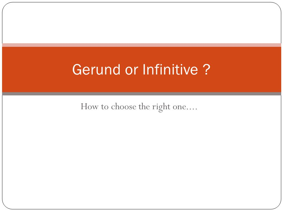 How to choose the right one.... Gerund or Infinitive ?