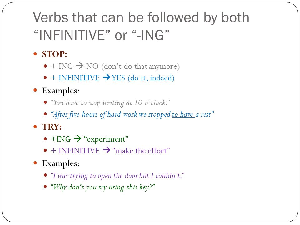 Verbs that can be followed by both INFINITIVE or -ING STOP: + ING  NO (don't do that anymore) + INFINITIVE  YES (do it, indeed) Examples: You have to stop writing at 10 o'clock. After five hours of hard work we stopped to have a rest TRY: +ING  experiment + INFINITIVE  make the effort Examples: I was trying to open the door but I couldn't. Why don't you try using this key?
