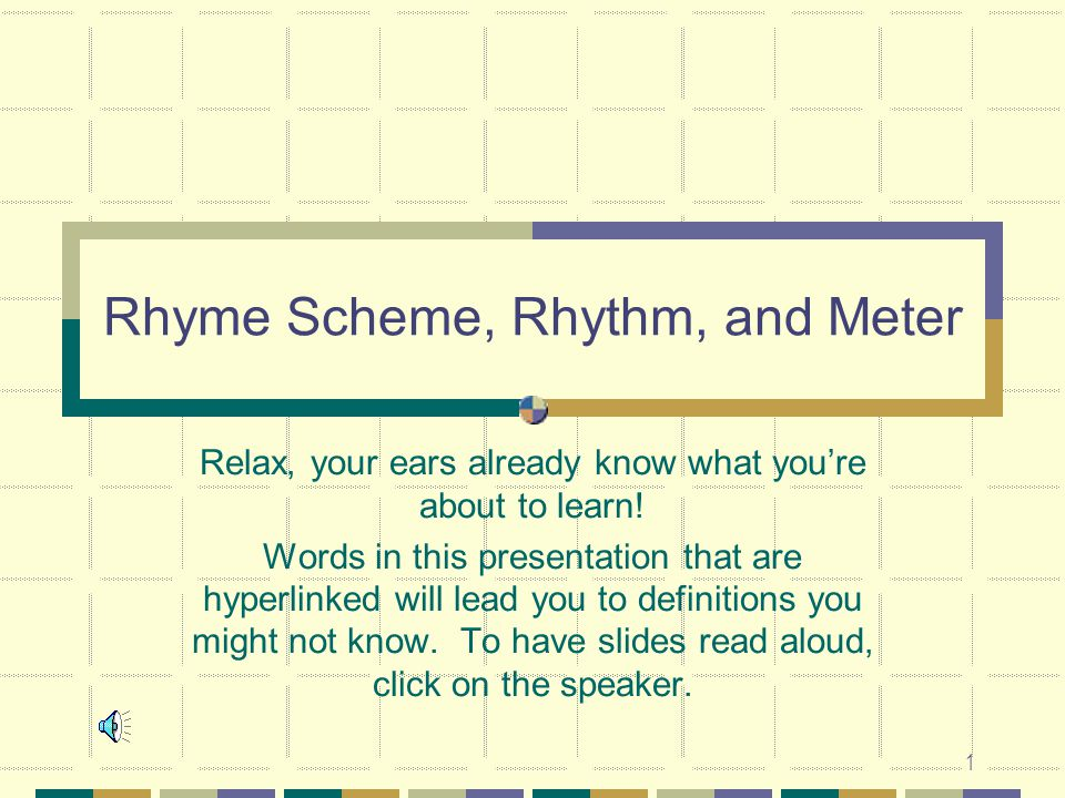 1 Rhyme Scheme, Rhythm, and Meter Relax, your ears already know what you're about to learn! Words in this presentation that are hyperlinked will lead