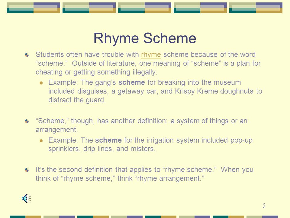 "2 Rhyme Scheme Students often have trouble with rhyme scheme because of the word ""scheme."" Outside of literature, one meaning of ""scheme"" is a plan fo"