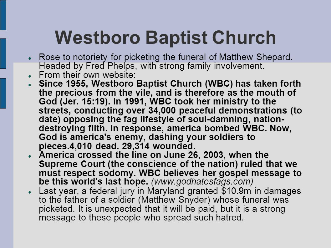 Westboro Baptist Church Rose to notoriety for picketing the funeral of Matthew Shepard. Headed by Fred Phelps, with strong family involvement. From th
