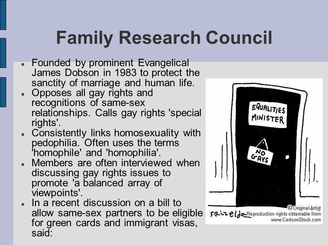 Family Research Council Founded by prominent Evangelical James Dobson in 1983 to protect the sanctity of marriage and human life. Opposes all gay righ