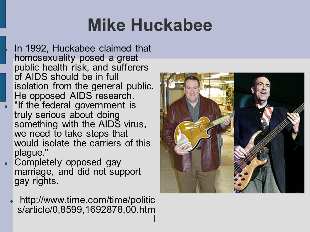 Mike Huckabee In 1992, Huckabee claimed that homosexuality posed a great public health risk, and sufferers of AIDS should be in full isolation from th