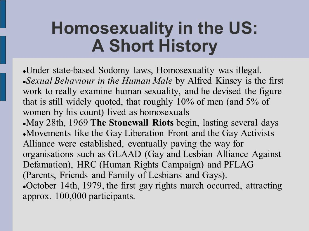 Homosexuality in the US: A Short History Under state-based Sodomy laws, Homosexuality was illegal. Sexual Behaviour in the Human Male by Alfred Kinsey